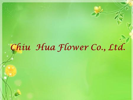 Chiu Hua Flower Co., Ltd.. Outline Company Introduction Products After Service Contact Us.