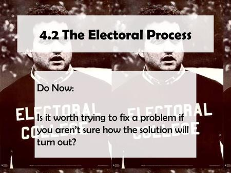4.2 The Electoral Process Do Now: Is it worth trying to fix a problem if you aren't sure how the solution will turn out?