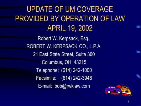 1 UPDATE OF UM COVERAGE PROVIDED BY OPERATION OF LAW APRIL 19, 2002 Robert W. Kerpsack, Esq., ROBERT W. KERPSACK CO., L.P.A. 21 East State Street, Suite.