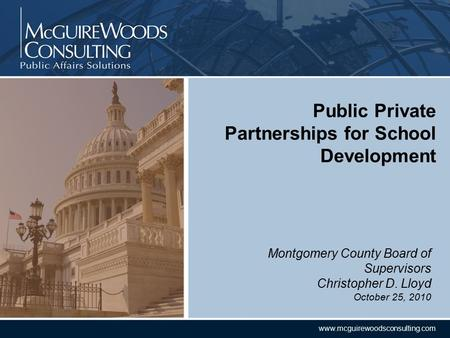 CONFIDENTIAL www.mcguirewoodsconsulting.com Montgomery County Board of Supervisors Christopher D. Lloyd October 25, 2010 Public Private Partnerships for.
