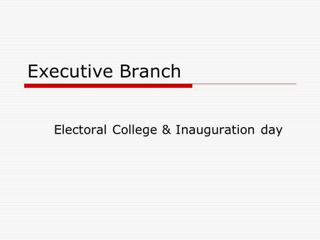 Executive Branch Electoral College & Inauguration day.