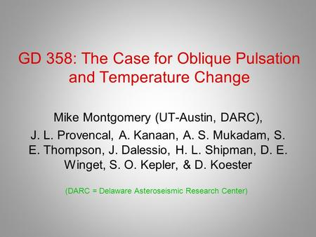 GD 358: The Case for Oblique Pulsation and Temperature Change Mike Montgomery (UT-Austin, DARC), J. L. Provencal, A. Kanaan, A. S. Mukadam, S. E. Thompson,