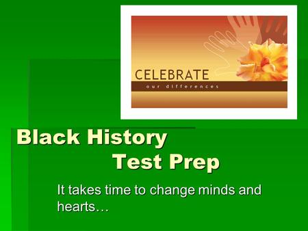 Black History Test Prep It takes time to change minds and hearts…