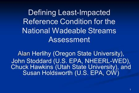 1 Defining Least-Impacted Reference Condition for the National Wadeable Streams Assessment Alan Alan Herlihy (Oregon State University), John Stoddard (U.S.