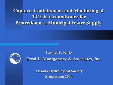 Capture, Containment, and Monitoring of TCE in Groundwater for Protection of a Municipal Water Supply Leslie T. Katz Errol L. Montgomery & Associates,