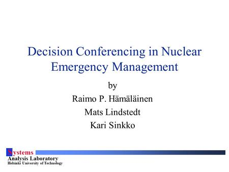 S ystems Analysis Laboratory Helsinki University of Technology Decision Conferencing in Nuclear Emergency Management by Raimo P. Hämäläinen Mats Lindstedt.