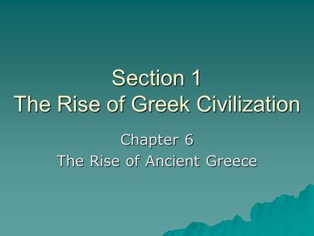 Section 1 The Rise of Greek Civilization Chapter 6 The Rise of Ancient Greece.