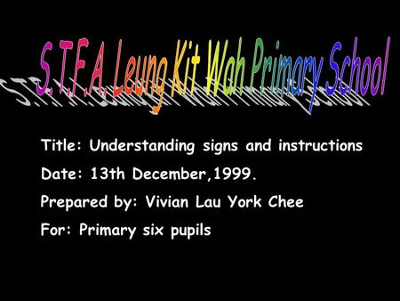 Title: Understanding signs and instructions Date: 13th December,1999. Prepared by: Vivian Lau York Chee For: Primary six pupils.