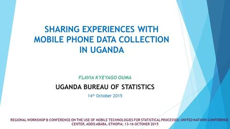 SHARING EXPERIENCES WITH MOBILE PHONE DATA COLLECTION IN UGANDA FLAVIA KYEYAGO OUMA UGANDA BUREAU OF STATISTICS 14 th October 2015 REGIONAL WORKSHOP &