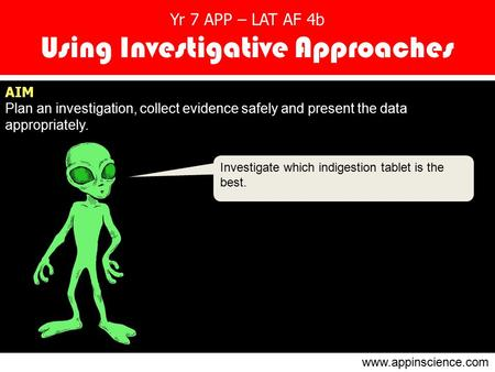 Yr 7 APP – LAT AF 4b Using Investigative Approaches AIM Plan an investigation, collect evidence safely and present the data appropriately. Investigate.