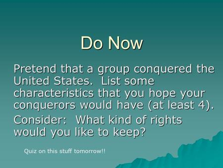 Do Now Pretend that a group conquered the United States. List some characteristics that you hope your conquerors would have (at least 4). Consider: What.