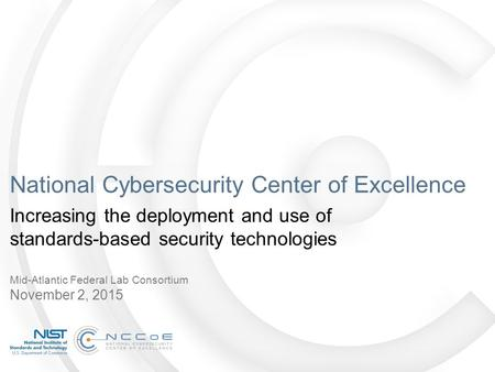 National Cybersecurity Center of Excellence Increasing the deployment and use of standards-based security technologies Mid-Atlantic Federal Lab Consortium.