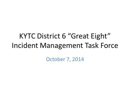 "KYTC District 6 ""Great Eight"" Incident Management Task Force October 7, 2014."