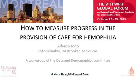 H OW TO MEASURE PROGRESS IN THE PROVISION OF CARE FOR HEMOPHILIA Alfonso Iorio J Stonebraker, M Brooker, M Soucie. A workgroup of the Data and Demographics.