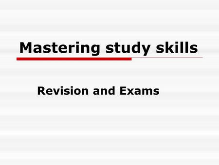 Mastering study skills Revision and Exams. Revision Basic principles:  Revision should be a regular process throughout the course not just in the last.