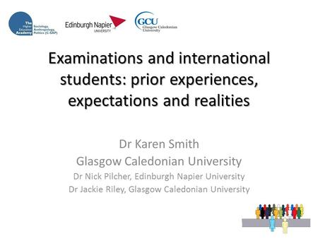 Examinations and international students: prior experiences, expectations and realities Dr Karen Smith Glasgow Caledonian University Dr Nick Pilcher, Edinburgh.