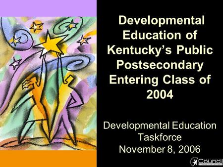 Developmental Education of Kentucky's Public Postsecondary Entering Class of 2004 Developmental Education Taskforce November 8, 2006.
