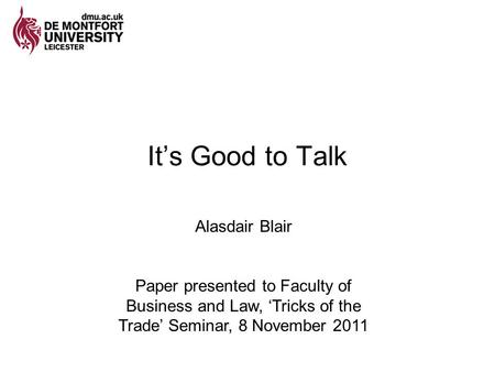 It's Good to Talk Alasdair Blair Paper presented to Faculty of Business and Law, 'Tricks of the Trade' Seminar, 8 November 2011.