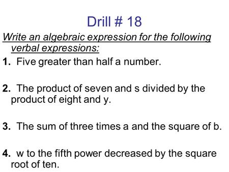 Drill # 18 Write an algebraic expression for the following verbal expressions: 1. Five greater than half a number. 2. The product of seven and s divided.
