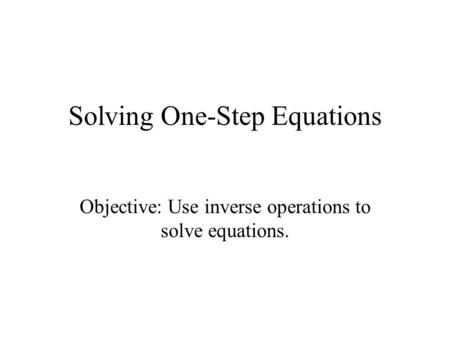 Solving One-Step Equations Objective: Use inverse operations to solve equations.