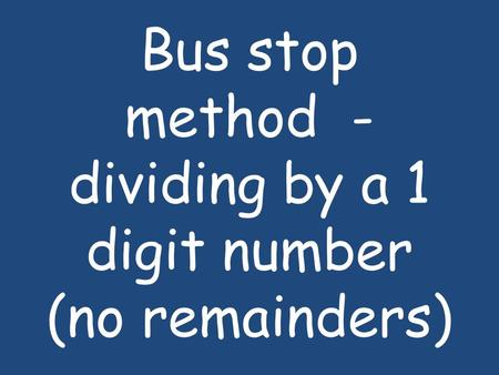 Bus stop method - dividing by a 1 digit number (no remainders)