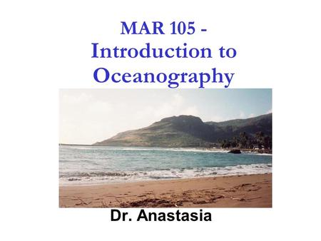 1 MAR 105 - Introduction to Oceanography Dr. Anastasia.