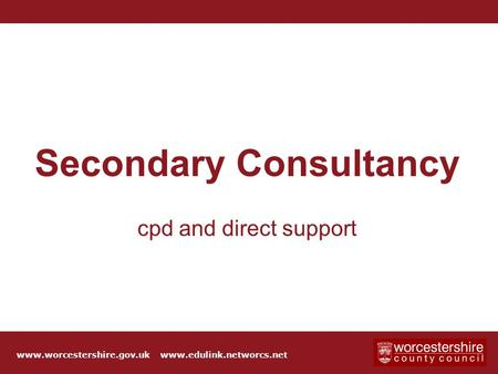 Click to edit Master title style Secondary Consultancy cpd and direct support www.worcestershire.gov.uk www.edulink.networcs.net.