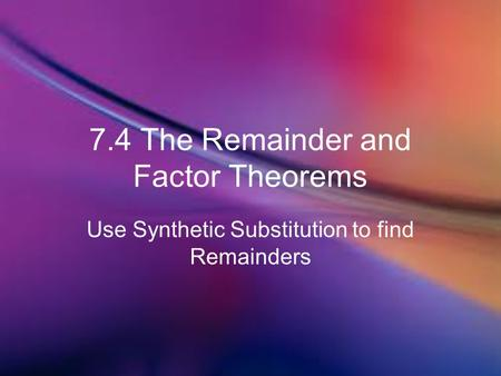 7.4 The Remainder and Factor Theorems Use Synthetic Substitution to find Remainders.