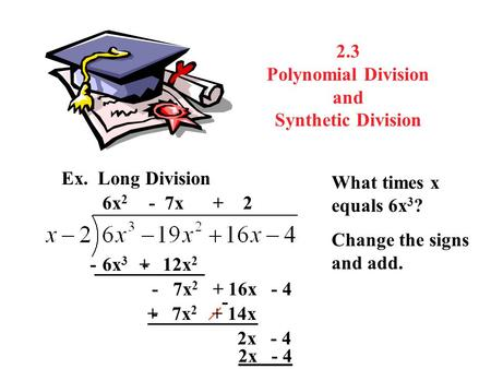 2.3 Polynomial Division and Synthetic Division Ex. Long Division What times x equals 6x 3 ? 6x 2 6x 3 - 12x 2 Change the signs and add. - + - 7x 2 + 16x.