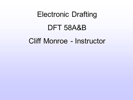 Electronic Drafting DFT 58A&B Cliff Monroe - Instructor.