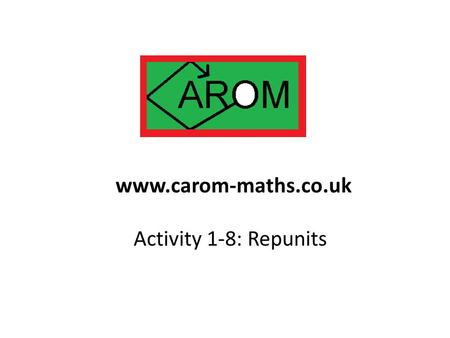 Activity 1-8: Repunits www.carom-maths.co.uk. 111, 11111, 11111111111, 11111111111111 are all repunits. They have received a lot of attention down the.