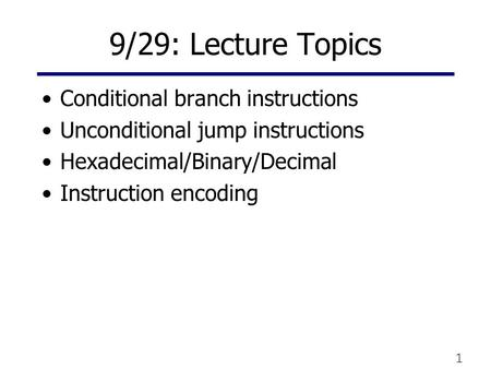 1 9/29: Lecture Topics Conditional branch instructions Unconditional jump instructions Hexadecimal/Binary/Decimal Instruction encoding.