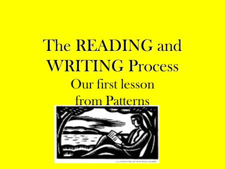 The READING and WRITING Process The READING and WRITING Process Our first lesson from Patterns.