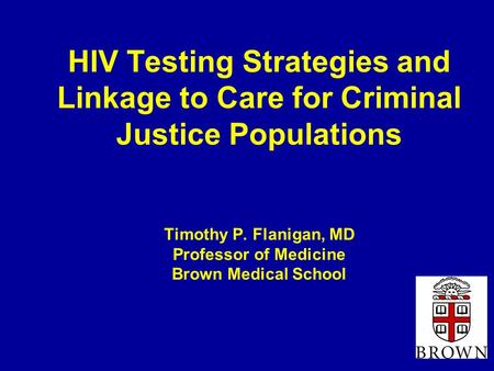 HIV Testing Strategies and Linkage to Care for Criminal Justice Populations Timothy P. Flanigan, MD Professor of Medicine Brown Medical School.