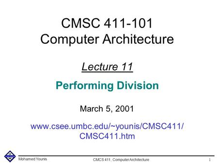Mohamed Younis CMCS 411, Computer Architecture 1 CMSC 411-101 Computer Architecture Lecture 11 Performing Division March 5, 2001 www.csee.umbc.edu/~younis/CMSC411/