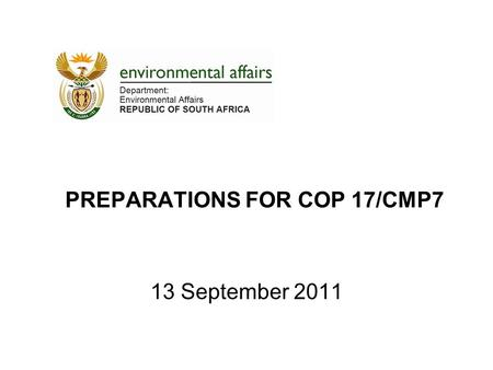 PREPARATIONS FOR COP 17/CMP7 13 September 2011. Overview 1.BACKGROUND AND CONTEXT 2.OVERVIEW OF THE NEGOTIATIONS & DYNAMICS IN THE NEGOTIATIONS 3.SUMMARY.