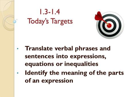 1.3-1.4 Today's Targets Translate verbal phrases and sentences into expressions, equations or inequalities Identify the meaning of the parts of an expression.