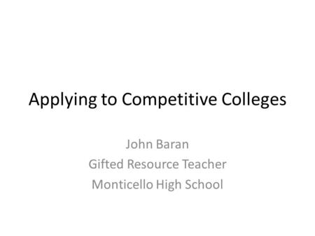 Applying to Competitive Colleges John Baran Gifted Resource Teacher Monticello High School.