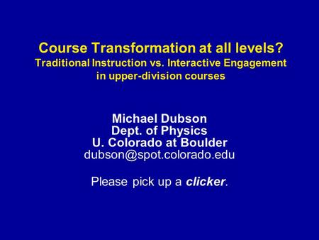 Course Transformation at all levels? Traditional Instruction vs. Interactive Engagement in upper-division courses Michael Dubson Dept. of Physics U. Colorado.