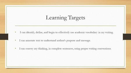Learning Targets I can identify, define, and begin to effectively use academic vocabulary in my writing. I can annotate text to understand author's purpose.