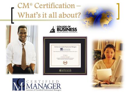 CM ® Certification – What's it all about?. A Certification Quiz... What is certification? A. A body of knowledge B. A training program C. One or more.