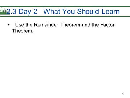 1 Use the Remainder Theorem and the Factor Theorem. 2.3 Day 2 What You Should Learn.
