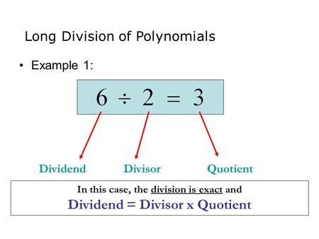 Example 1: DividendDivisorQuotient In this case, the division is exact and Dividend = Divisor x Quotient Long Division of Polynomials.