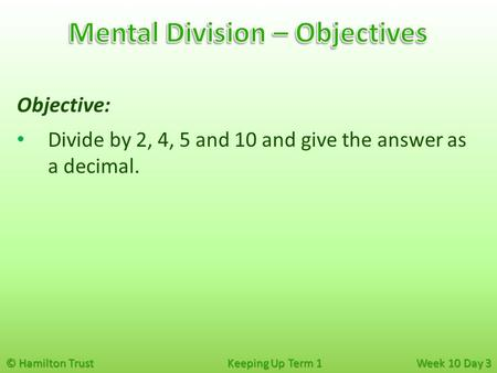 © Hamilton Trust Keeping Up Term 1 Week 10 Day 3 Objective: Divide by 2, 4, 5 and 10 and give the answer as a decimal.