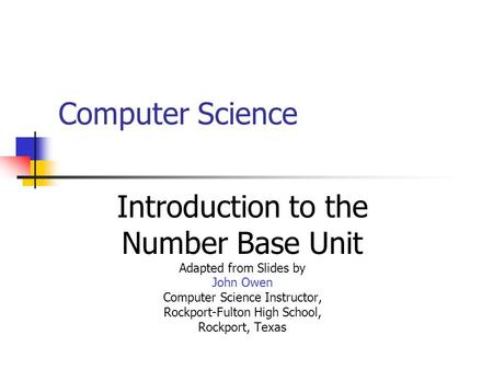 Computer Science Introduction to the Number Base Unit Adapted from Slides by John Owen Computer Science Instructor, Rockport-Fulton High School, Rockport,