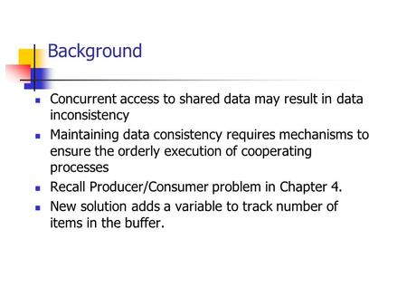 Background Concurrent access to shared data may result in data inconsistency Maintaining data consistency requires mechanisms to ensure the orderly execution.