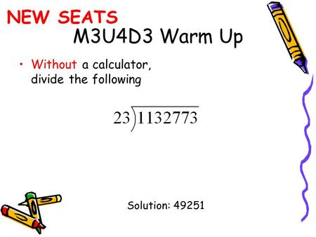 M3U4D3 Warm Up Without a calculator, divide the following Solution: 49251 NEW SEATS.