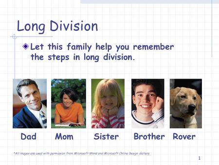 1 Long Division Let this family help you remember the steps in long division. Dad Mom Sister Brother Rover *All images are used with permission from Microsoft.