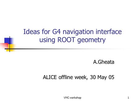 VMC workshop1 Ideas for G4 navigation interface using ROOT geometry A.Gheata ALICE offline week, 30 May 05.