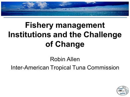 Fishery management Institutions and the Challenge of Change Robin Allen Inter-American Tropical Tuna Commission.